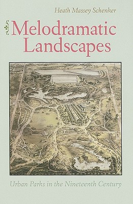 Melodramatic Landscapes: Urban Parks in the Nineteenth Century, Schenker, Heath