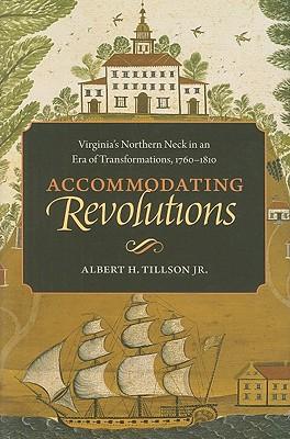 Accommodating Revolutions: Virginia's Northern Neck in an Era of Transformations, 1760-1810, Tillson Jr., Albert H.