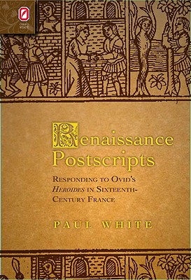 Renaissance Postscripts: Responding to Ovid's Heroides in Sixteenth-Century France (Text and Context), aul White  (Author)