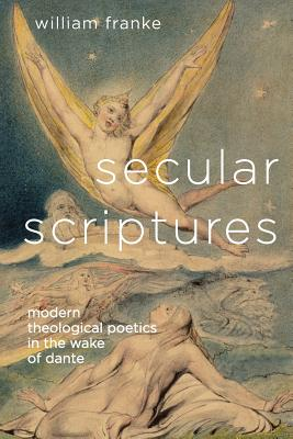 Image for Secular Scriptures: Modern Theological Poetics in the Wake of Dante (Literature, Religion, & Postsecular Stud)