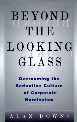 Image for Beyond the Looking Glass: Overcoming the Seductive Culture of Corporate Narcissism