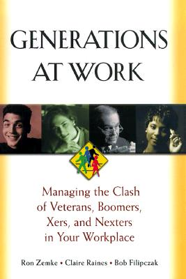 Generations at Work: Managing the Clash of Veterans, Boomers, Xers, and Nexters in Your Workplace, Zemke, Ron; Raines, Claire; Filipczak, Bob
