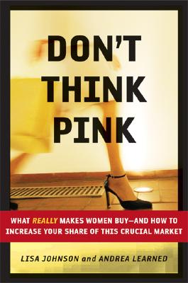 Image for Don't Think Pink: What Really Makes Women Buy -- and How to Increase Your Share of This Crucial Market
