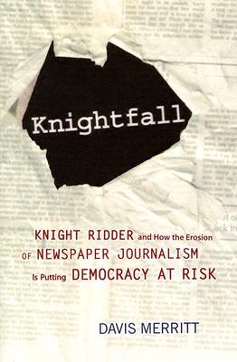 Knightfall: Knight Ridder and How the Erosion of Newspaper Journalism Is Putting Democracy at Risk, Davis Merritt