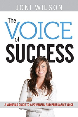 The Voice of Success: A Woman's Guide to a Powerful and Persuasive Voice, Wilson, Joni