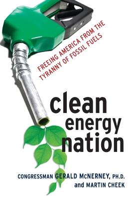 Clean Energy Nation: Freeing America from the Tyranny of Fossil Fuels, McNerny, Jerry; Cheek, Martin