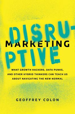 Image for Disruptive Marketing: What Growth Hackers, Data Punks, and Other Hybrid Thinkers Can Teach Us About Navigating the New Normal