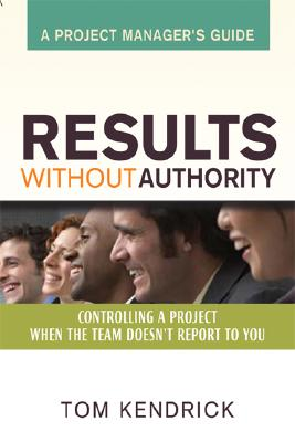 Image for Results Without Authority: Controlling a Project When the Team Doesn't Report to You -- A Project Manager's Guide