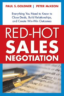 Red-Hot Sales Negotiation: Everything You Need to Know to Close Deals, Build Relationships, and Create Win-Win Outcomes, Goldner, Paul S.; McKeon, Peter