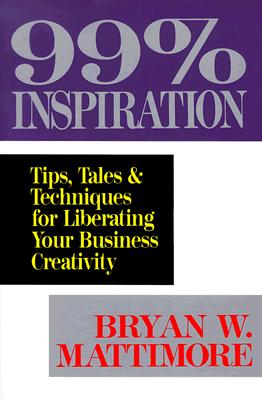 Image for 99% Inspiration: Tips, Tales, and Techniques for Liberating Your Business Creativity