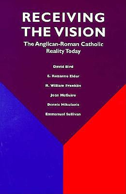 Receiving the Vision: The Anglican-Roman Catholic Reality Today : A Study by the Third Standing Committee of the Episcopal Diocesan Ecumenical Officers, David Bird, E. Rozanne Elder, R. William Franklin, Joan McGuire, Dennis Mikulanis, Emmanuel Sullivan