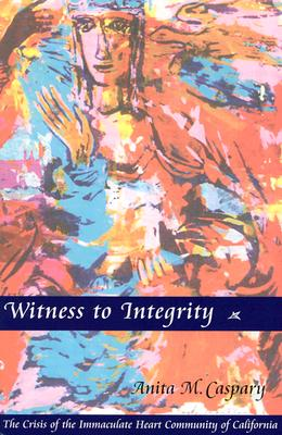 Witness to Integrity: The Crisis of the Immaculate Heart Community of California, Caspary IHM, Anita   M.