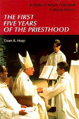 The First Five Years of Priesthood: A Study of Newly Ordained Catholic Priests, Hoge, Dean R.