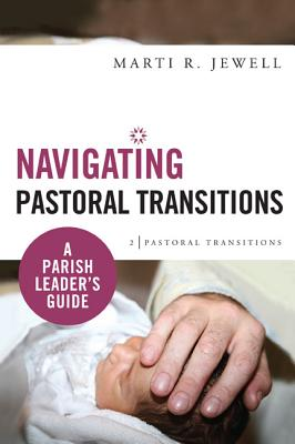 Navigating Pastoral Transitions: A Parish Leader's Guide, Jewell, Marti R.