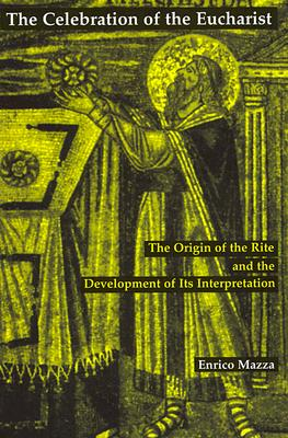 The Celebration of the Eucharist: The Origin of the Rite and the Development of Its Interpretation, ENRICO MAZZA