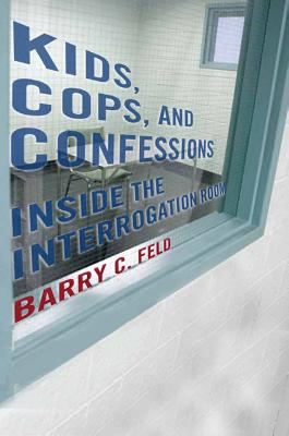 Kids, Cops, and Confessions: Inside the Interrogation Room (Youth, Crime, and Justice), Barry C. Feld