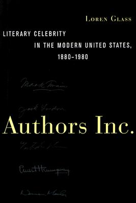 Authors Inc.: Literary Celebrity in the Modern United States, 1880-1980, Loren Glass