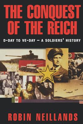 The Conquest of the Reich: D-Day to VE Day - A Soldier's History, ROBIN NEILLANDS