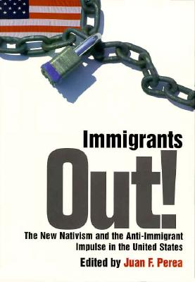 Immigrants Out!: The New Nativism and the Anti-Immigrant Impulse in the United States (Critical America)