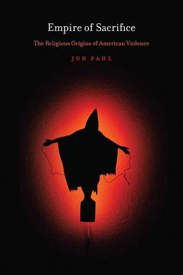 Empire of Sacrifice: The Religious Origins of American Violence, Jon Pahl