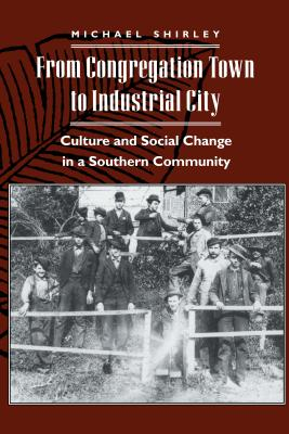 Image for From Congregation Town to Industrial City: Culture and Social Change in a Southern Community (The American Social Experience)