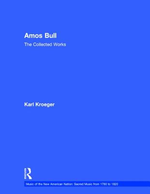 Amos Bull: The Collected Works (Music of the New American Nation: Sacred Music from 1780 to 1820), Karl Kroeger
