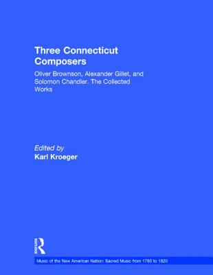 Three Connecticut Composers: Oliver Brownson, Alexander Gillet, and Solomon Chandler: The Collected Works (Music of the New American Nation: Sacred Music from 1780 to 1820), Karl Kroeger, ed.