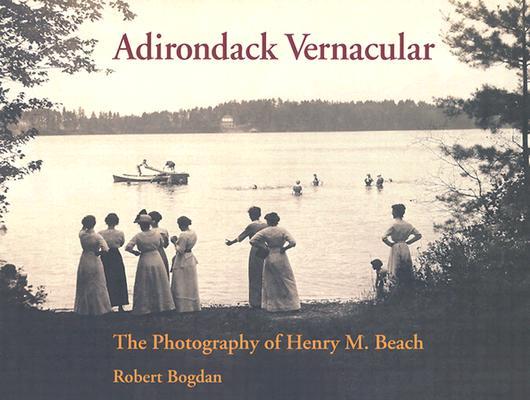 Adirondack Vernacular: The Photography of Henry M. Beach, Bogdan, Robert