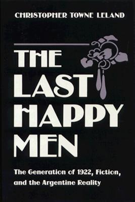 Last Happy Men: The Generation of 1922, Fiction, and the Argentine Reality, The, Leland, Christopher Towne