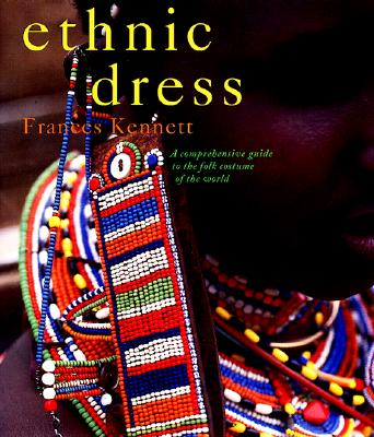 Ethnic Dress : A Comprehensive Guide to the Folk Costume of the World, Kennett, Frances