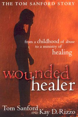 Image for Wounded Healer: From a Childhood of Abuse to a Ministry of Healing : the Tom Sanford Story