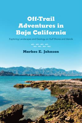 Off-Trail Adventures in Baja California: Exploring Landscapes and Geology on Gulf Shores and Islands, Johnson, Markes E.