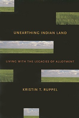Unearthing Indian Land: Living with the Legacies of Allotment, Ruppel, Kristin T.