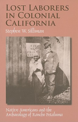 Lost Laborers in Colonial California: Native Americans and the Archaeology of Rancho Petaluma, Silliman, Stephen W.