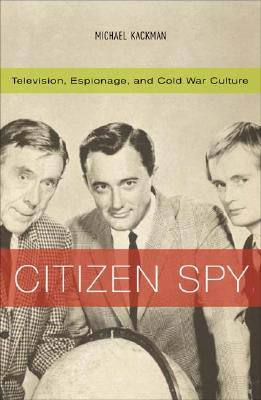 Image for Citizen Spy: Television, Espionage, and Cold War Culture (Commerce and Mass Culture)