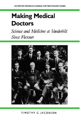 Image for Making Medical Doctors: Science and Medicine at Vanderbilt since Flexner (History Amer Science & Technol)