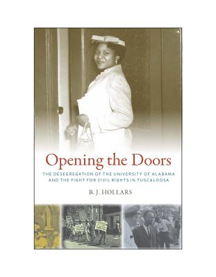 Opening the Doors: The Desegregation of the University of Alabama and the Fight for Civil Rights in Tuscaloosa, Hollars, B. J.