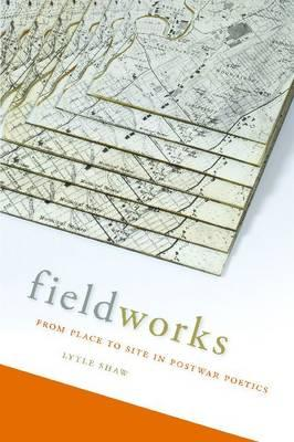 Fieldworks: From Place to Site in Postwar Poetics (Modern & Contemporary Poetics), Shaw, Lytle