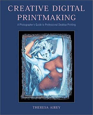 Image for Creative Digital Printmaking: A Photographer's Guide to Professional Desktop Printing (Photography for All Levels: Intermediate)