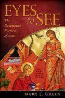 Eyes to See: The Redemptive Purpose of Icons, Mary E. Green