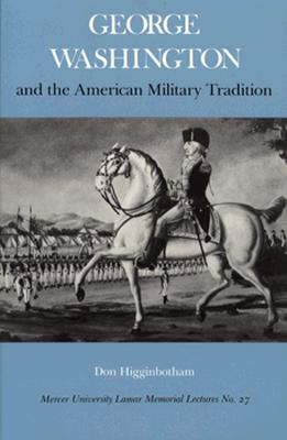 George Washington and the American Military Tradition (Lamar Memorial Lectures, No 27), Higginbotham, Don