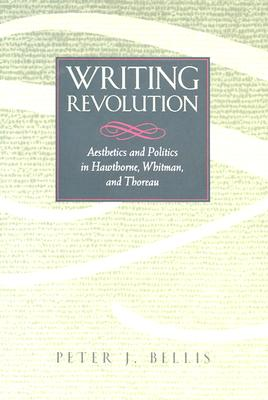 Image for Writing Revolution: Aesthetics and Politics in Hawthorne, Whitman, and Thoreau