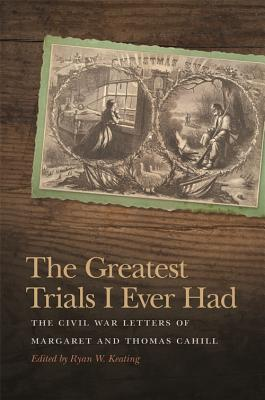 The Greatest Trials I Ever Had: The Civil War Letters of Margaret and Thomas Cahill (New Perspectives on the Civil War Era Ser.)