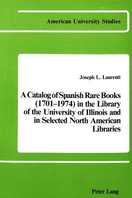 Image for A Catalog of Spanish Rare Books (1701-1974) in the Library of the University of Illinois and in Selected North American Libraries (American University Studies)