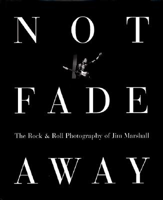 Image for Not Fade Away: The Rock & Roll Photography of Jim Marshall