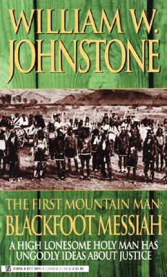 The First Mountain Man: Blackfoot Messiah (First Mountain Man), WILLIAM W. JOHNSTONE