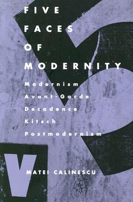 Five Faces of Modernity: Modernism, Avant-garde, Decadence, Kitsch, Postmodernism, Calinescu, Matei