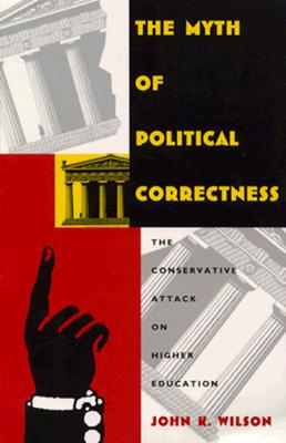The Myth of Political Correctness: The Conservative Attack on Higher Education, Wilson, John K.