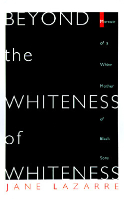 Beyond The Whiteness of Whiteness: Memoir of a White Mother of Black Sons, Lazarre, Jane
