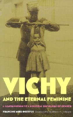 Image for Vichy and the Eternal Feminine: A Contribution to a Political Sociology of Gender